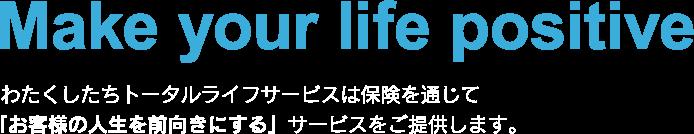 Make your life positive わたくしたちトータルライフサービスは保険を通じて「お客様の人生を前向きにする」サービスをご提供します。