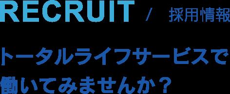 RECRUIT 採用情報 トータルライフサービスで働いてみませんか?